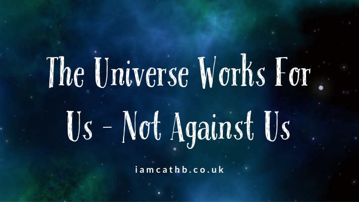 The Universe Works FOR Us – Not Against Us