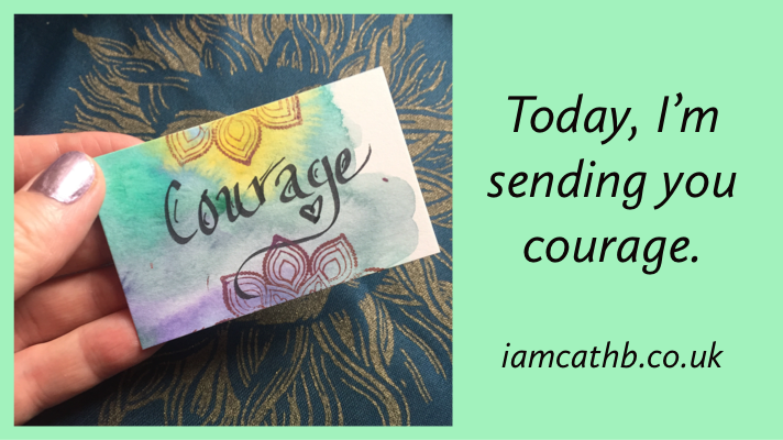 Today, I'm sending you courage.